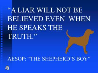 """A LIAR WILL NOT BE BELIEVED EVEN  WHEN HE SPEAKS THE TRUTH."" AESOP: ""THE SHEPHERD'S BOY"""