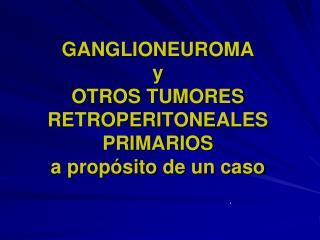 GANGLIONEUROMA  y  OTROS TUMORES RETROPERITONEALES PRIMARIOS  a propósito de un caso