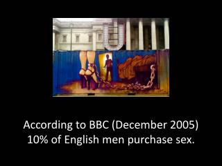 A ccording to BBC (December 2005) 10% of English men purchase sex.