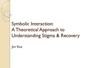 Symbolic Interaction:  A Theoretical Approach to Understanding Stigma & Recovery