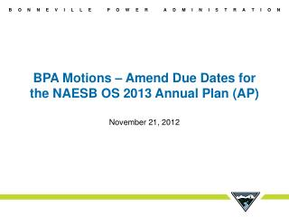 BPA Motions – Amend Due Dates for the NAESB OS 2013 Annual Plan (AP)