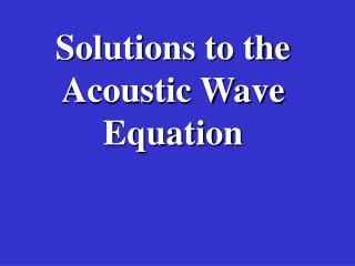 Solutions to the Acoustic Wave Equation