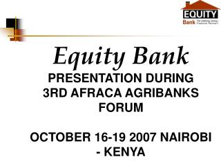 Equity  Bank PRESENTATION DURING  3RD AFRACA AGRIBANKS FORUM  OCTOBER 16-19 2007 NAIROBI - KENYA