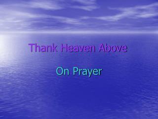 Thank Heaven Above On Prayer