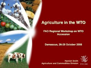 Agriculture in the WTO FAO Regional Workshop on WTO Accession Damascus, 26-28 October 2008