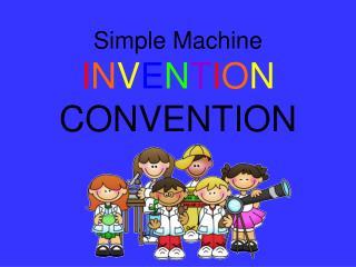 Simple Machine I N V E N T I O N  CONVENTION