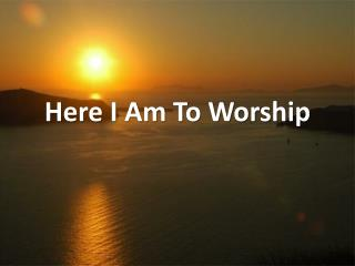 Here I Am To Worship