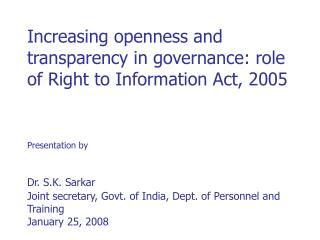 Increasing openness and transparency in governance: role of Right to Information Act, 2005   Presentation by   Dr. S.K.