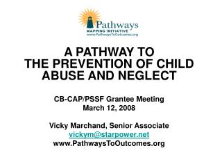 A PATHWAY TO  THE PREVENTION OF CHILD ABUSE AND NEGLECT CB-CAP/PSSF Grantee Meeting March 12, 2008
