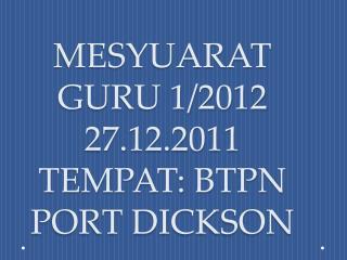 MESYUARAT GURU 1/2012 27.12.2011 TEMPAT: BTPN PORT DICKSON