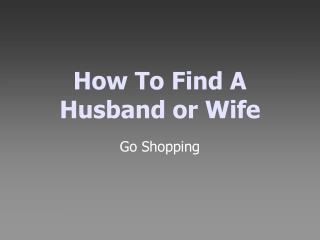 How To Find A  Husband or Wife