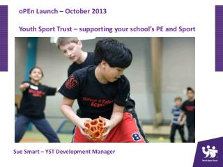 oPEn  Launch – October 2013 Youth Sport Trust – supporting your school's PE and Sport