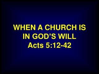 WHEN A CHURCH IS IN GOD'S WILL Acts 5:12-42