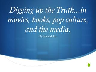 Digging up the Truth.. movies, books, pop culture, and the media.
