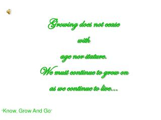 Growing does not cease  with  age nor stature.   We must continue to grow on