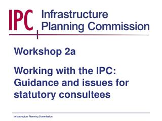 Workshop 2a Working with the IPC: Guidance and issues for statutory consultees