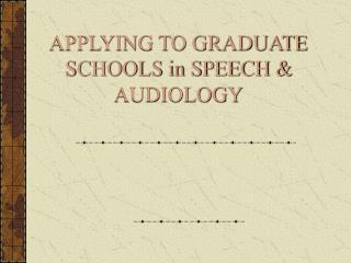 APPLYING TO GRADUATE SCHOOLS in SPEECH & AUDIOLOGY
