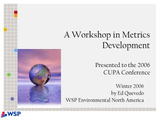 A Workshop in Metrics Development Presented to the 2006  CUPA Conference