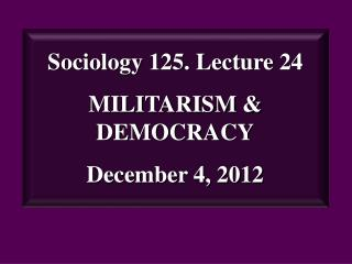 Sociology 125. Lecture 24 MILITARISM & DEMOCRACY December 4, 2012