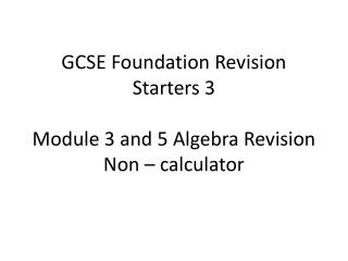 GCSE Foundation Revision Starters 3 Module 3 and 5 Algebra Revision Non – calculator