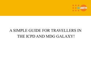 A SIMPLE GUIDE FOR TRAVELLERS IN  THE ICPD AND MDG GALAXY!