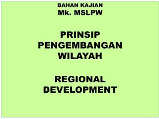 BAHAN KAJIAN Mk. MSLPW PRINSIP  PENGEMBANGAN  WILAYAH REGIONAL  DEVELOPMENT