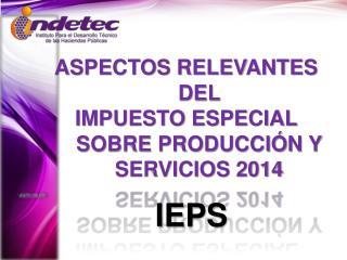 ASPECTOS RELEVANTES DEL  IMPUESTO ESPECIAL SOBRE PRODUCCIÓN Y SERVICIOS 2014