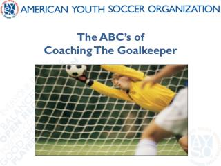 The ABC ' s of  Coaching The Goalkeeper