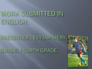 Work submitted in  English. presenter :  Evytar Mery .  fourth  grade.  grade: