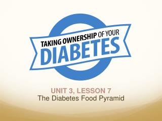 UNIT 3, LESSON 7 The Diabetes Food Pyramid