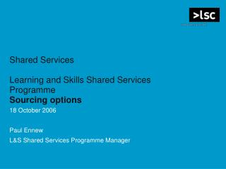 Shared Services Learning and Skills Shared Services Programme Sourcing options 18 October 2006