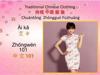 Traditional Chinese Clothing  传统 中国 服 装  Chuántǒng  Zhōngguó Fúzhuāng