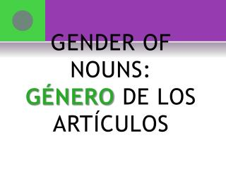 GENDER OF NOUNS: GÉNERO  DE LOS ARTÍCULOS