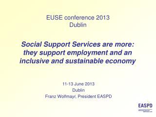 11-13 June 2013 Dublin Franz  Wolfmayr, President  EASPD