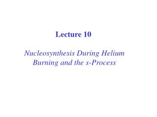 Lecture 10  Nucleosynthesis During Helium Burning and the s-Process