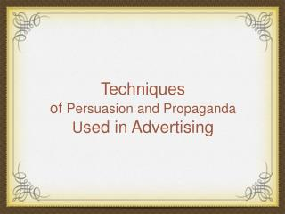 Techniques  of  Persuasion and Propaganda U sed in Advertising
