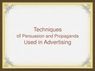Techniques  of  Persuasion and Propaganda U sed in Advertising