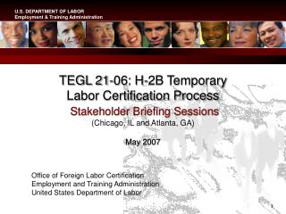 TEGL 21-06: H-2B Temporary  Labor Certification Process   Stakeholder Briefing Sessions Chicago, IL and Atlanta, GA  May