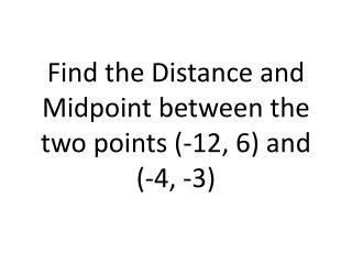 Find the Distance and Midpoint between the two points (-12, 6) and (-4, -3)