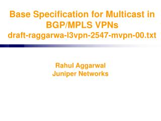 Base Specification for Multicast in BGP/MPLS VPNs draft-raggarwa-l3vpn-2547-mvpn-00.txt