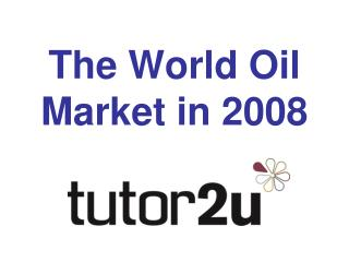 The World Oil Market in 2008