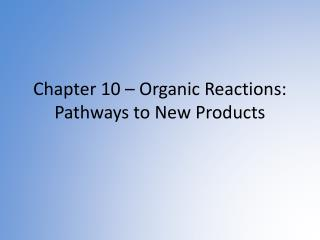 Chapter 10 – Organic Reactions: Pathways to New Products