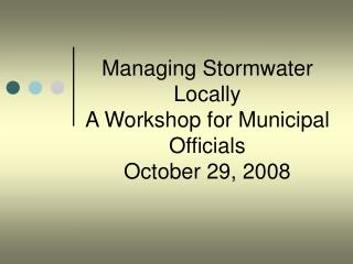 Managing Stormwater Locally A Workshop for Municipal Officials October 29, 2008
