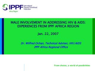 MALE INVOLVEMENT IN ADDRESSING HIV & AIDS:  EXPERIENCES FROM IPPF AFRICA REGION Jan. 22, 2007