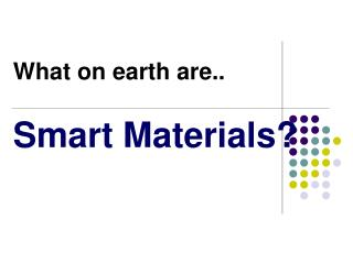 What on earth are.. Smart Materials?