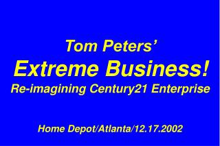 Tom Peters'  Extreme Business! Re-imagining Century21 Enterprise Home Depot/Atlanta/12.17.2002