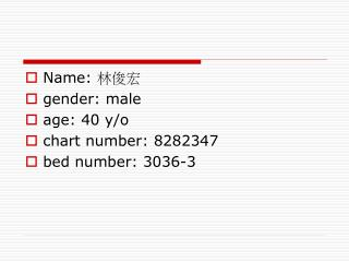 Name:  林俊宏 gender: male age: 40 y/o chart number: 8282347 bed number: 3036-3
