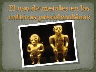 El uso de metales en las culturas precolombinas