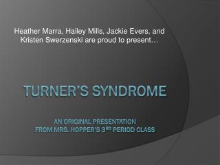 Turner's Syndrome An Original Presentation  from Mrs. Hopper's 3 rd  Period Class