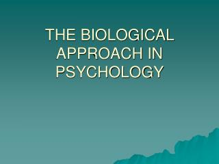 THE BIOLOGICAL APPROACH IN PSYCHOLOGY